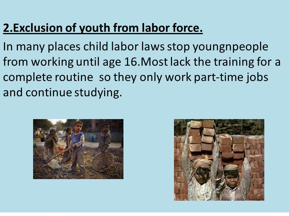 2.Exclusion of youth from labor force. In many places child labor laws stop youngnpeople from working until age 16.Most lack the training for a comple