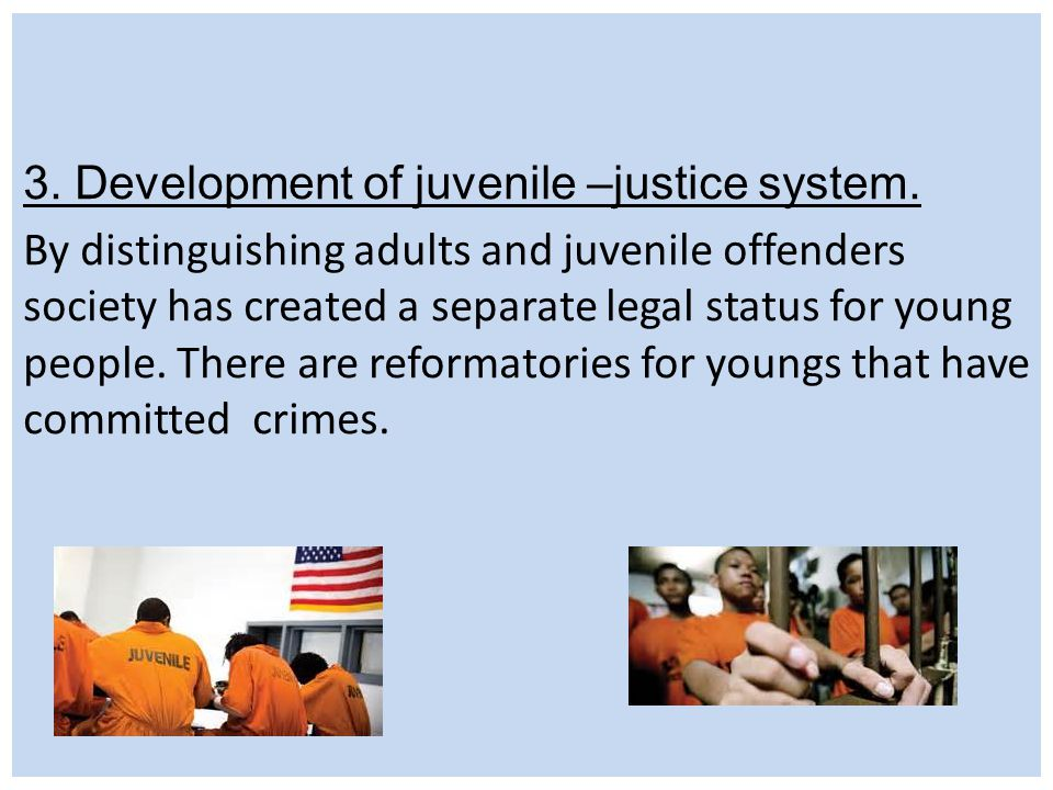 3. Development of juvenile –justice system. By distinguishing adults and juvenile offenders society has created a separate legal status for young peop