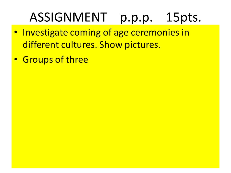 ASSIGNMENT p.p.p. 15pts. Investigate coming of age ceremonies in different cultures. Show pictures. Groups of three