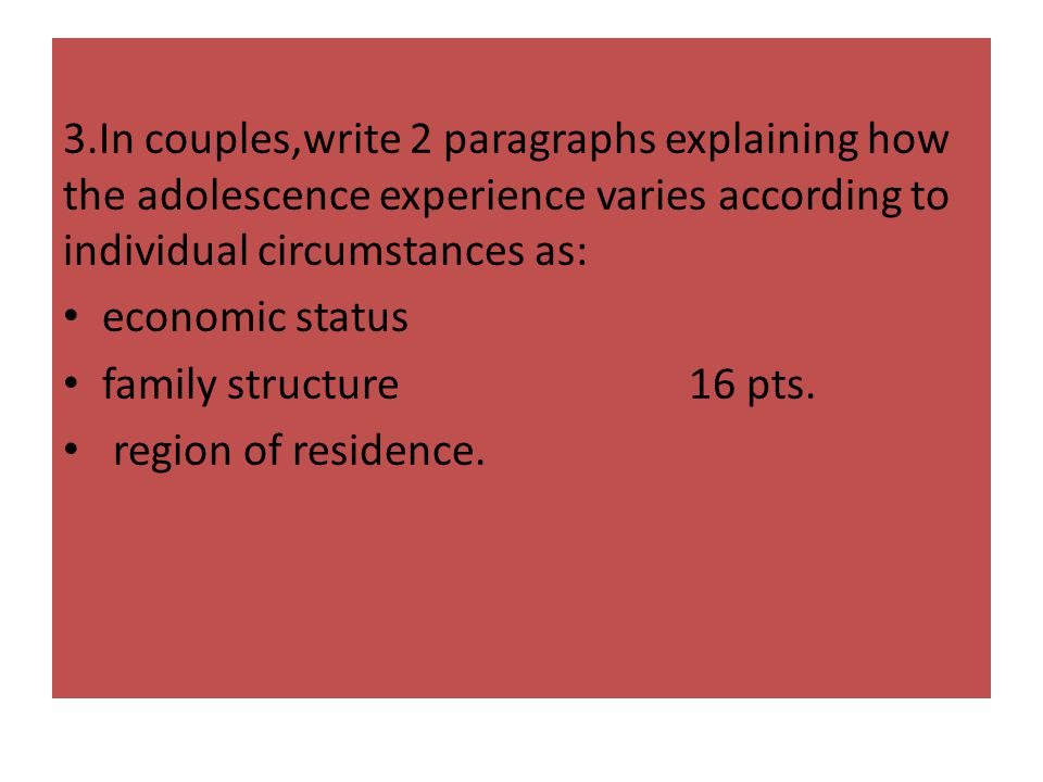 3.In couples,write 2 paragraphs explaining how the adolescence experience varies according to individual circumstances as: economic status family stru