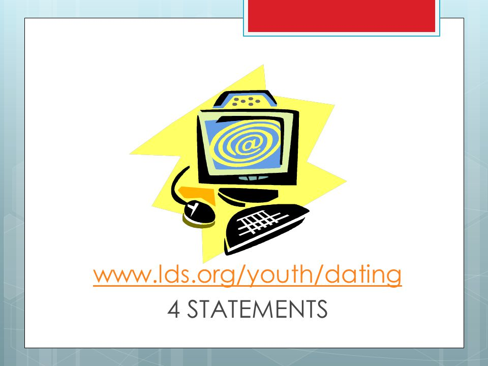 www.lds.org/youth/dating 4 STATEMENTS