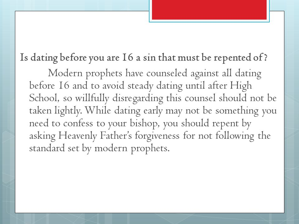 Is dating before you are 16 a sin that must be repented of? Modern prophets have counseled against all dating before 16 and to avoid steady dating unt