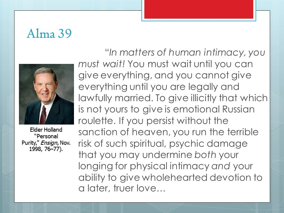 Alma 39 In matters of human intimacy, you must wait! You must wait until you can give everything, and you cannot give everything until you are legally
