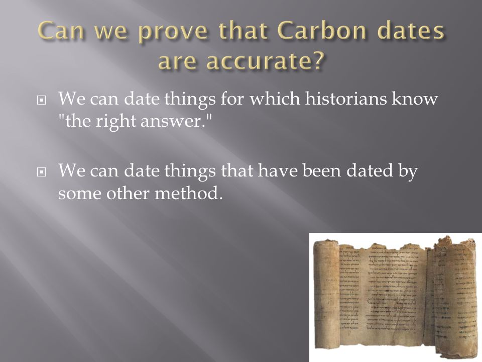 We can date things for which historians know the right answer. We can date things that have been dated by some other method.