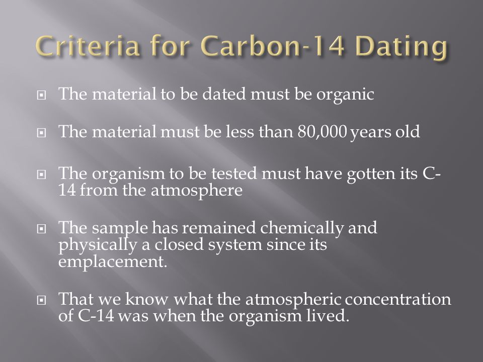 The material to be dated must be organic The material must be less than 80,000 years old The organism to be tested must have gotten its C- 14 from the