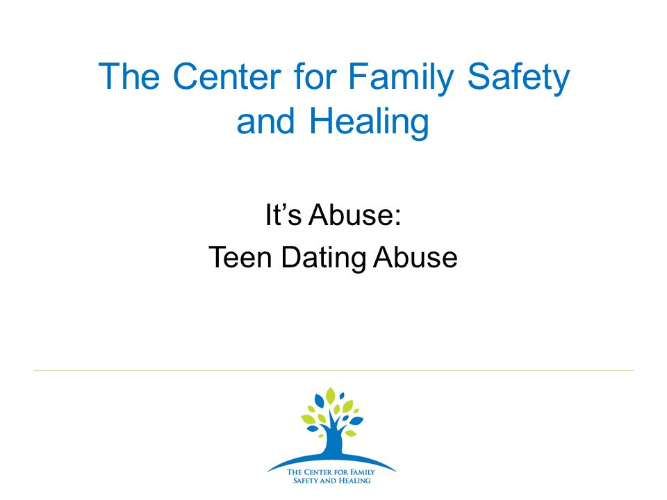 The Center for Family Safety and Healing Its Abuse: Teen Dating Abuse