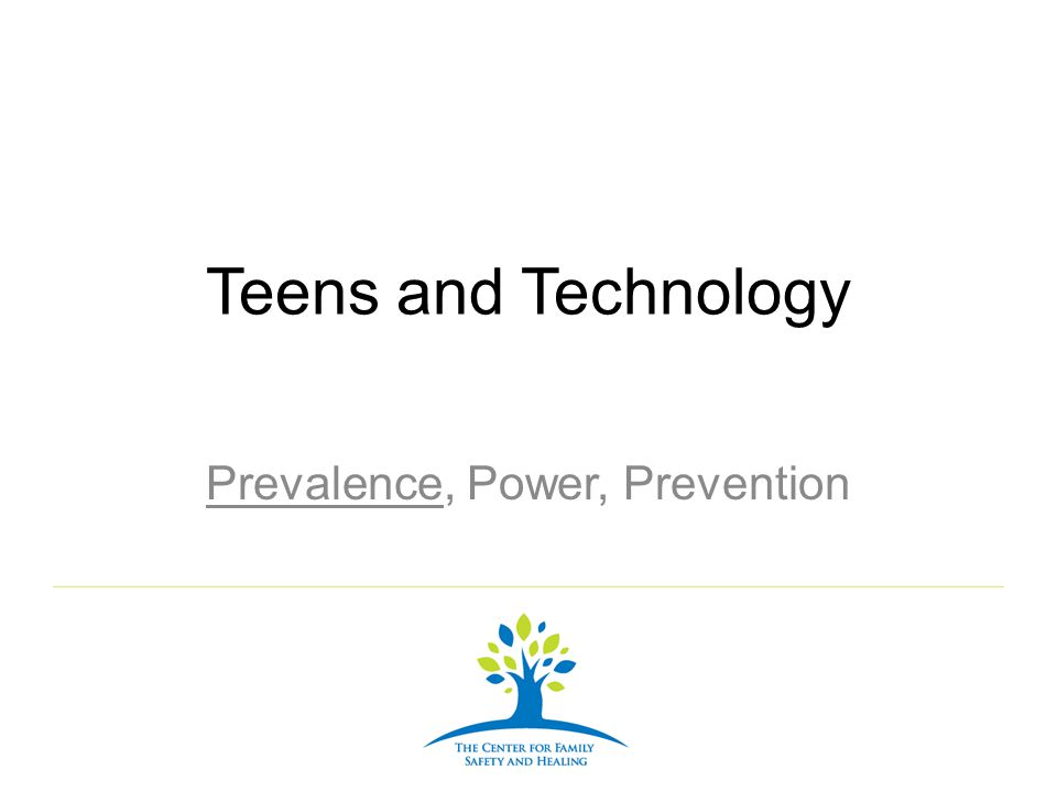 Teens and Technology Prevalence, Power, Prevention