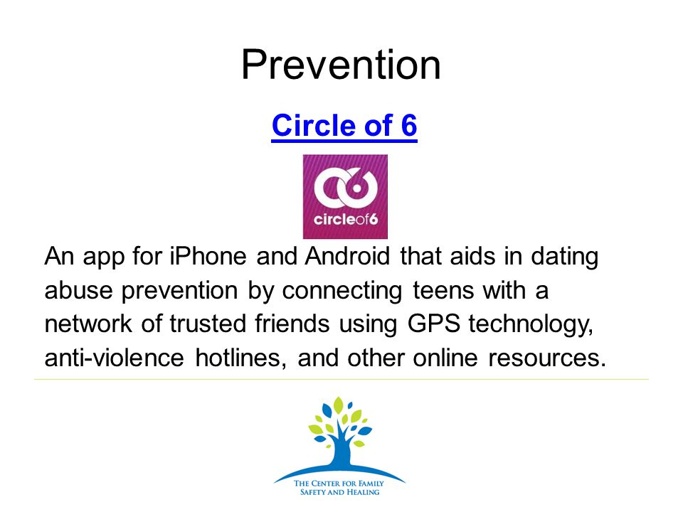 Prevention Circle of 6 An app for iPhone and Android that aids in dating abuse prevention by connecting teens with a network of trusted friends using