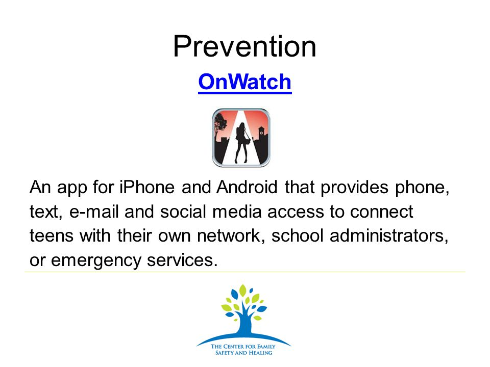 Prevention OnWatch An app for iPhone and Android that provides phone, text, e-mail and social media access to connect teens with their own network, sc