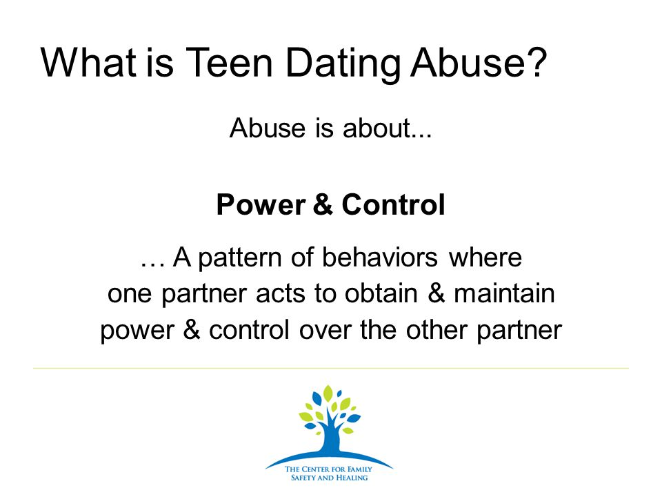What is Teen Dating Abuse? Abuse is about... Power & Control … A pattern of behaviors where one partner acts to obtain & maintain power & control over
