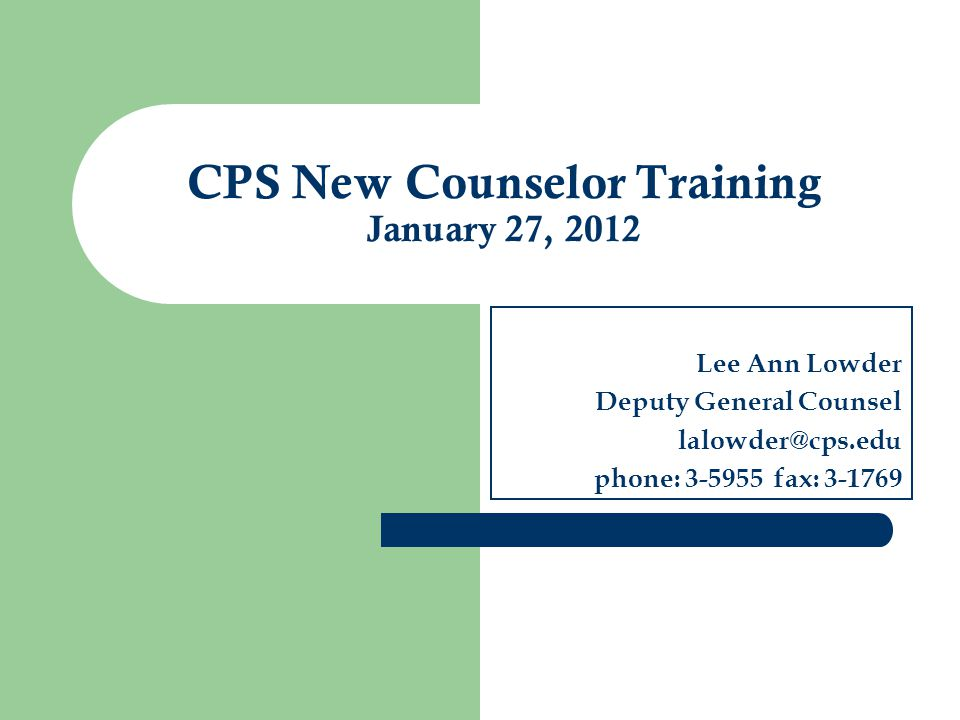 Lee Ann Lowder Deputy General Counsel lalowder@cps.edu phone: 3-5955 fax: 3-1769 CPS New Counselor Training January 27, 2012