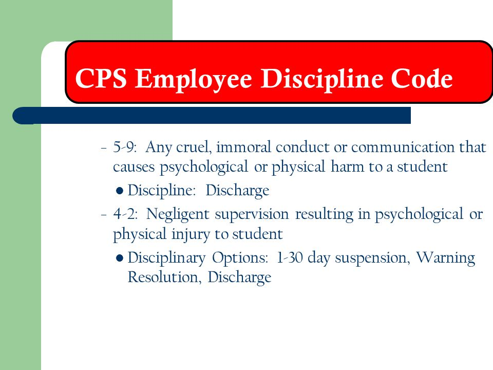 CPS Employee Discipline Code – 5-9: Any cruel, immoral conduct or communication that causes psychological or physical harm to a student Discipline: Di