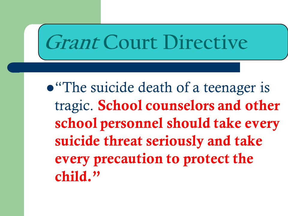 Grant Court Directive The suicide death of a teenager is tragic. School counselors and other school personnel should take every suicide threat serious