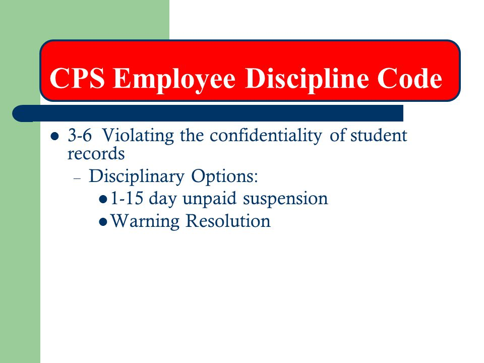 CPS Employee Discipline Code 3-6 Violating the confidentiality of student records – Disciplinary Options: 1-15 day unpaid suspension Warning Resolutio