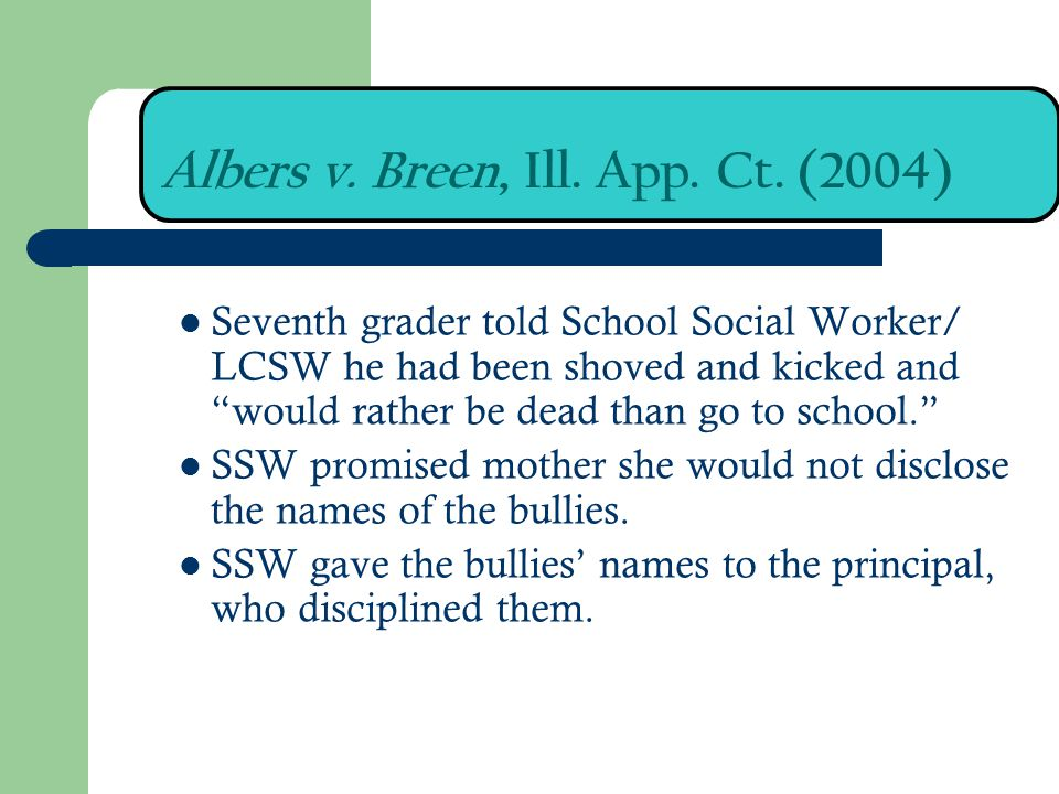 Albers v. Breen, Ill. App. Ct. (2004) Seventh grader told School Social Worker/ LCSW he had been shoved and kicked and would rather be dead than go to