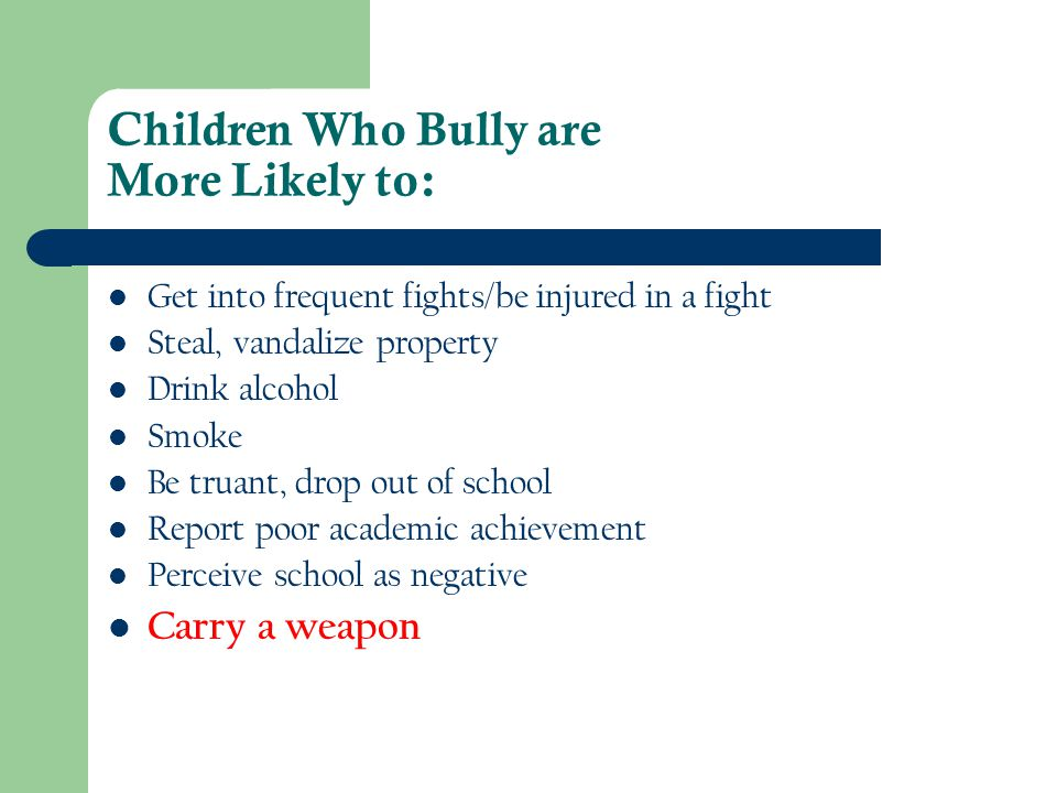 Children Who Bully are More Likely to: Get into frequent fights/be injured in a fight Steal, vandalize property Drink alcohol Smoke Be truant, drop ou