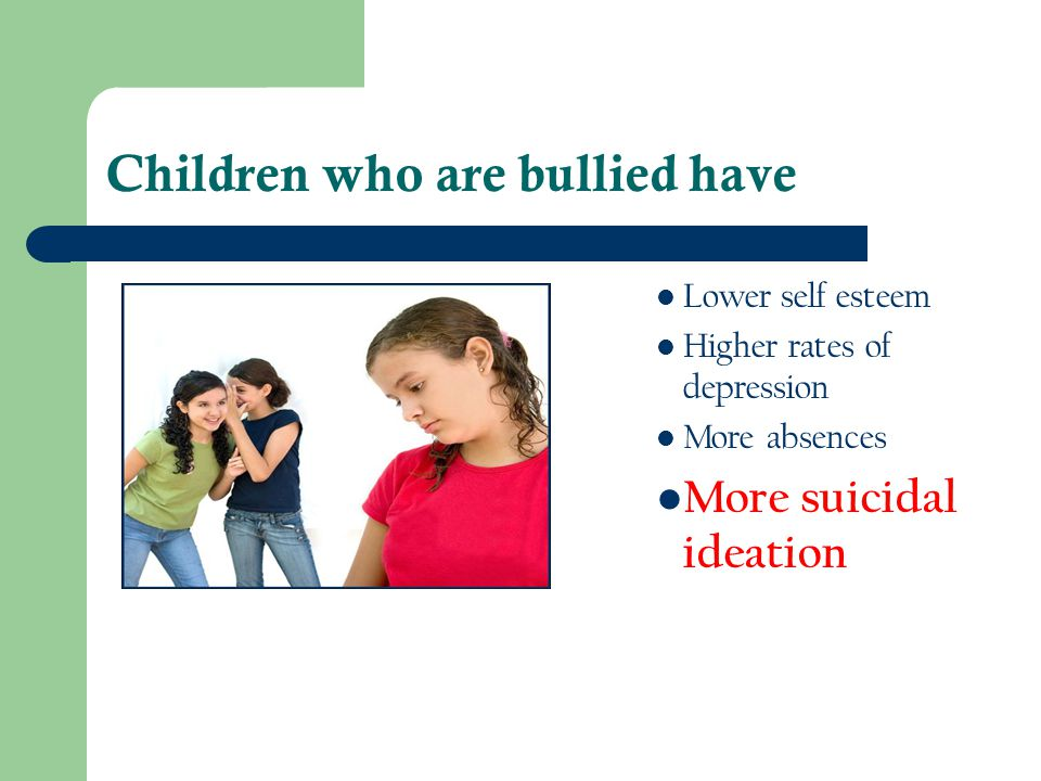 Children who are bullied have Lower self esteem Higher rates of depression More absences More suicidal ideation