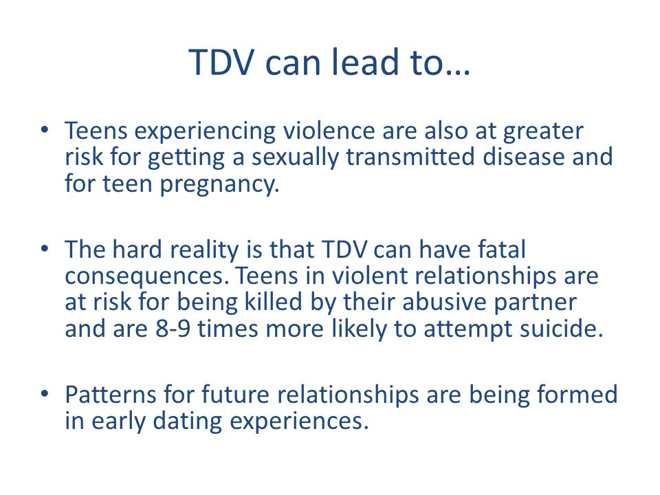 TDV can lead to… Teens experiencing violence are also at greater risk for getting a sexually transmitted disease and for teen pregnancy. The hard real