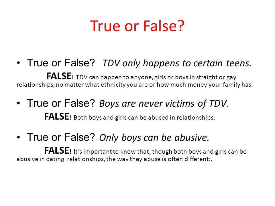 True or False? True or False? TDV only happens to certain teens. FALSE ! TDV can happen to anyone, girls or boys in straight or gay relationships, no