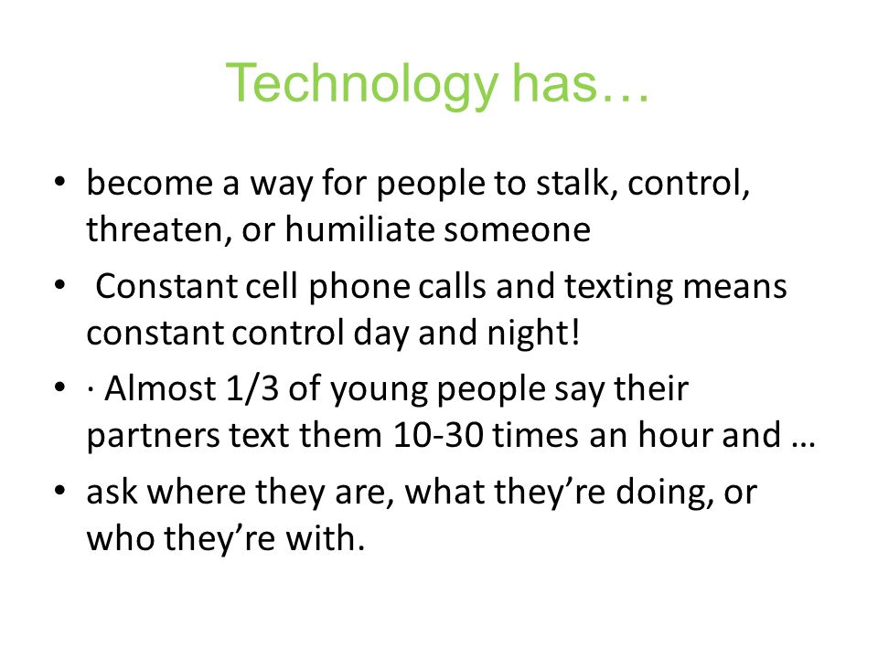 Technology has… become a way for people to stalk, control, threaten, or humiliate someone Constant cell phone calls and texting means constant control