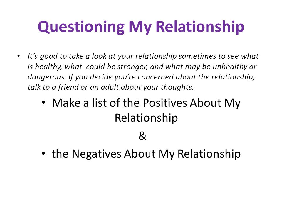 Questioning My Relationship Its good to take a look at your relationship sometimes to see what is healthy, what could be stronger, and what may be unh