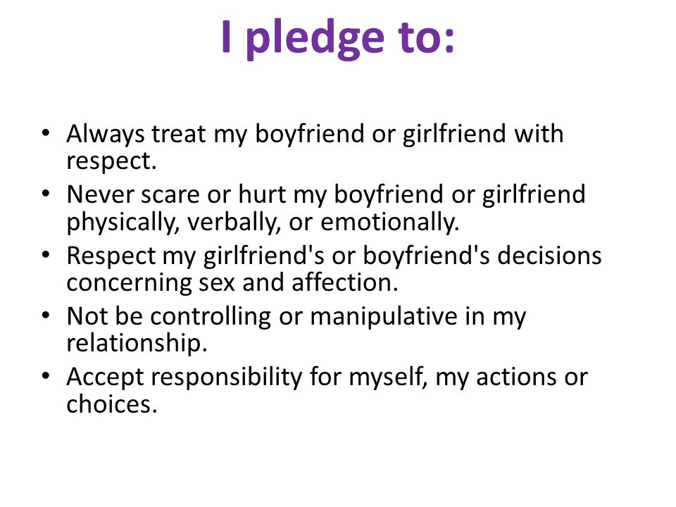I pledge to: Always treat my boyfriend or girlfriend with respect. Never scare or hurt my boyfriend or girlfriend physically, verbally, or emotionally