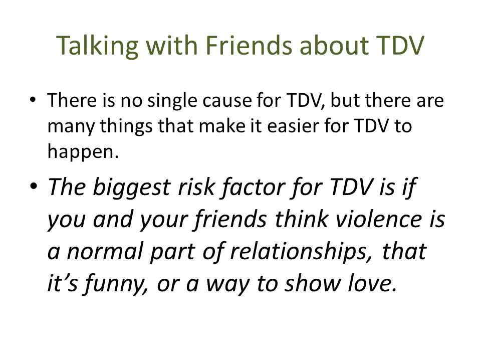 Talking with Friends about TDV There is no single cause for TDV, but there are many things that make it easier for TDV to happen. The biggest risk fac