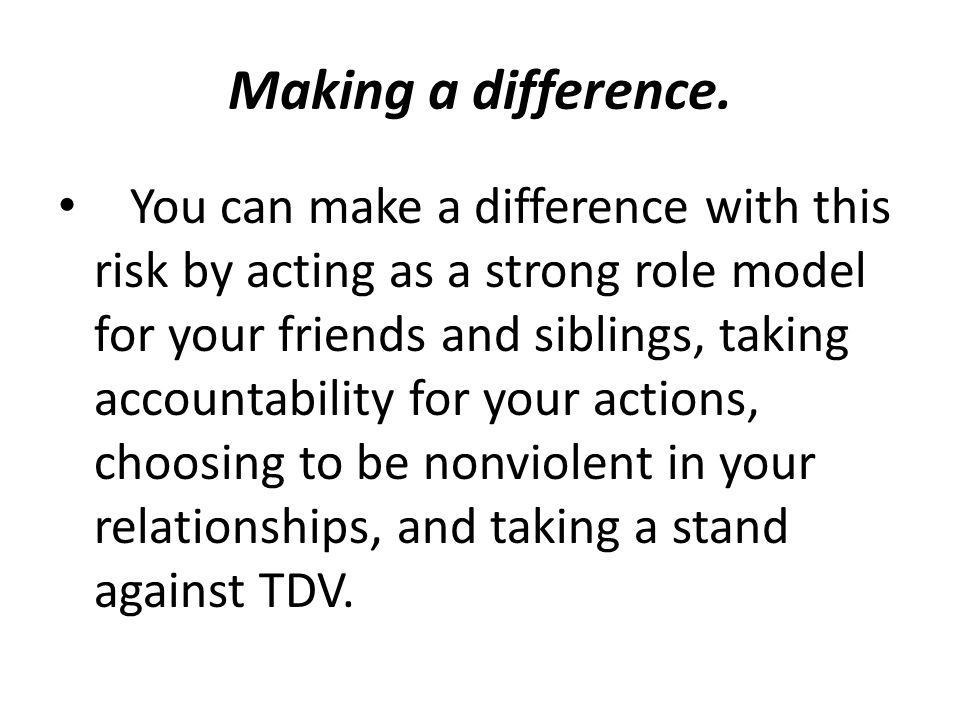 Making a difference. You can make a difference with this risk by acting as a strong role model for your friends and siblings, taking accountability fo
