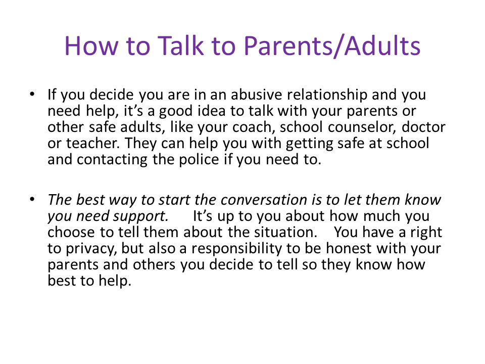 How to Talk to Parents/Adults If you decide you are in an abusive relationship and you need help, its a good idea to talk with your parents or other s