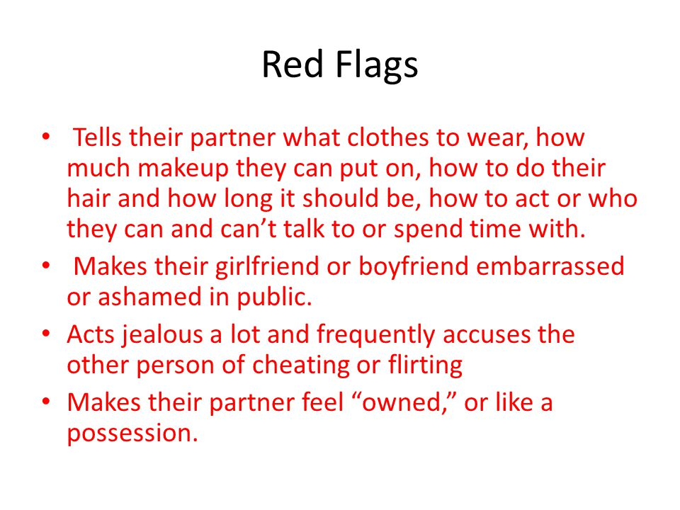 Red Flags Tells their partner what clothes to wear, how much makeup they can put on, how to do their hair and how long it should be, how to act or who