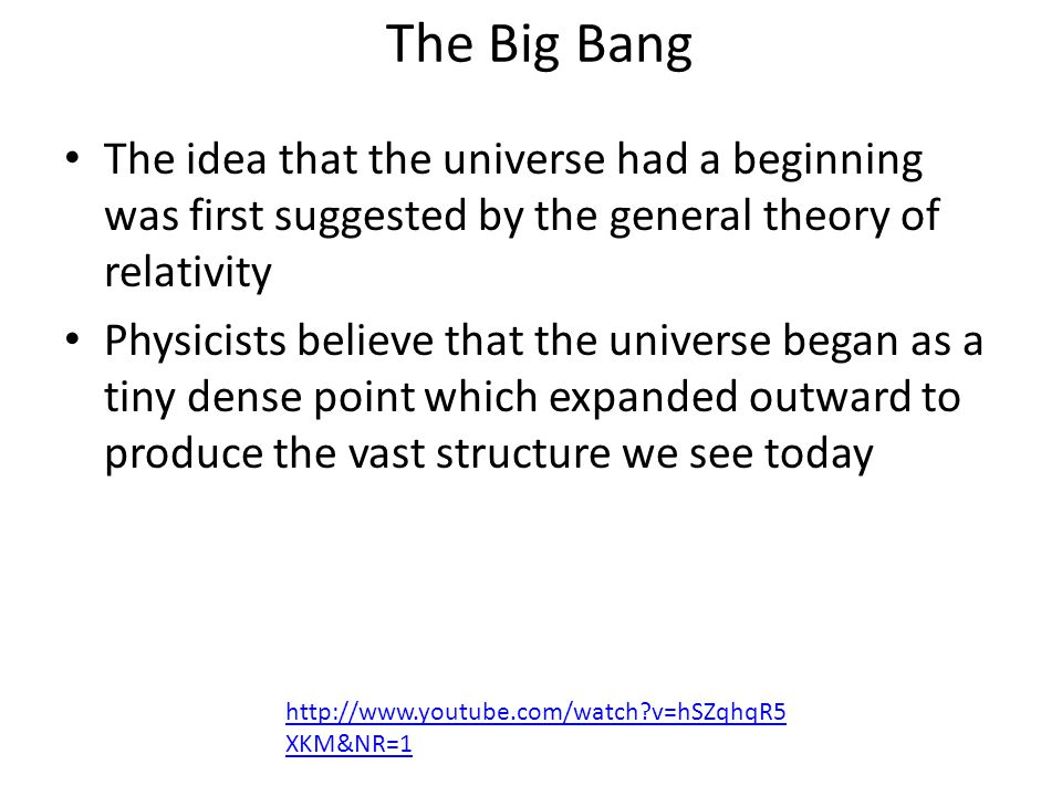 The Big Bang The idea that the universe had a beginning was first suggested by the general theory of relativity Physicists believe that the universe began as a tiny dense point which expanded outward to produce the vast structure we see today http://www.youtube.com/watch v=hSZqhqR5 XKM&NR=1