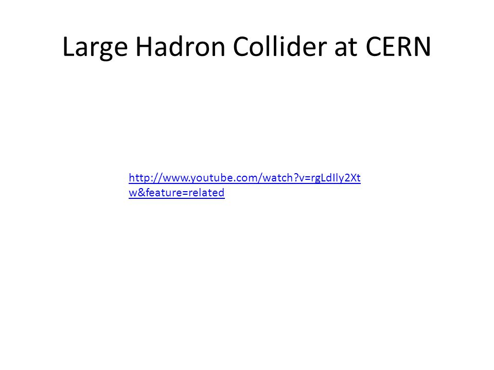 Large Hadron Collider at CERN http://www.youtube.com/watch v=rgLdIly2Xt w&feature=related