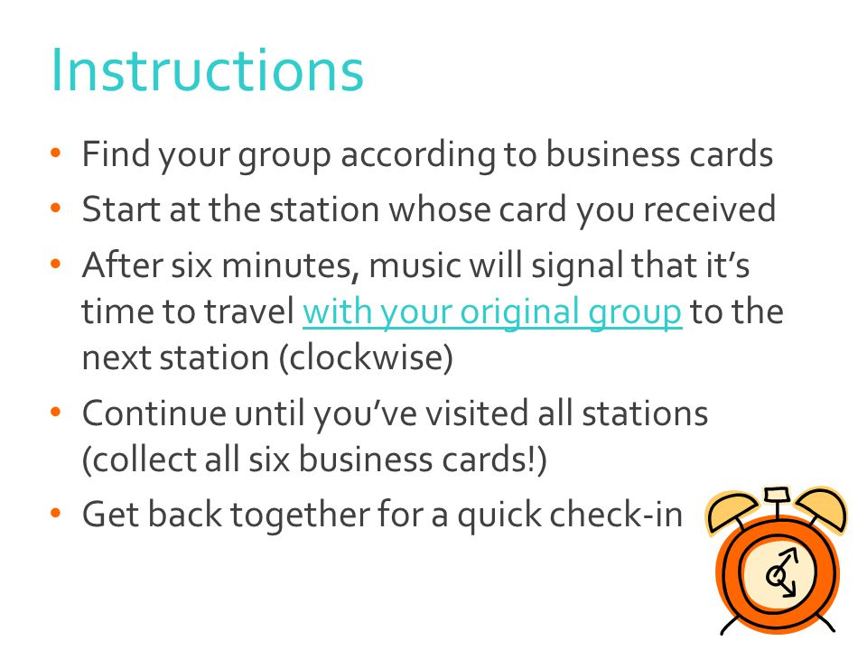 Instructions Find your group according to business cards Start at the station whose card you received After six minutes, music will signal that its time to travel with your original group to the next station (clockwise) Continue until youve visited all stations (collect all six business cards!) Get back together for a quick check-in