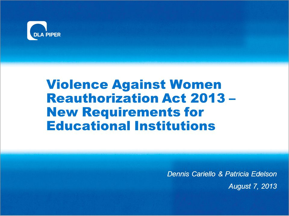 Violence Against Women Reauthorization Act 2013 – New Requirements for Educational Institutions Dennis Cariello & Patricia Edelson August 7, 2013