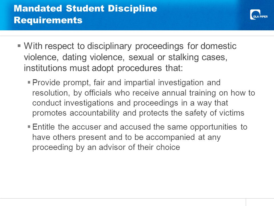 Mandated Student Discipline Requirements With respect to disciplinary proceedings for domestic violence, dating violence, sexual or stalking cases, institutions must adopt procedures that: Provide prompt, fair and impartial investigation and resolution, by officials who receive annual training on how to conduct investigations and proceedings in a way that promotes accountability and protects the safety of victims Entitle the accuser and accused the same opportunities to have others present and to be accompanied at any proceeding by an advisor of their choice
