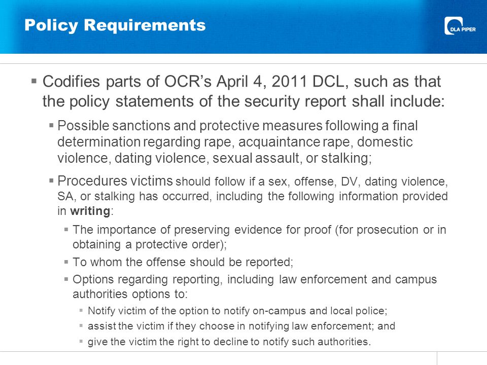 Policy Requirements Codifies parts of OCRs April 4, 2011 DCL, such as that the policy statements of the security report shall include: Possible sanctions and protective measures following a final determination regarding rape, acquaintance rape, domestic violence, dating violence, sexual assault, or stalking; Procedures victims should follow if a sex, offense, DV, dating violence, SA, or stalking has occurred, including the following information provided in writing: The importance of preserving evidence for proof (for prosecution or in obtaining a protective order); To whom the offense should be reported; Options regarding reporting, including law enforcement and campus authorities options to: Notify victim of the option to notify on-campus and local police; assist the victim if they choose in notifying law enforcement; and give the victim the right to decline to notify such authorities.