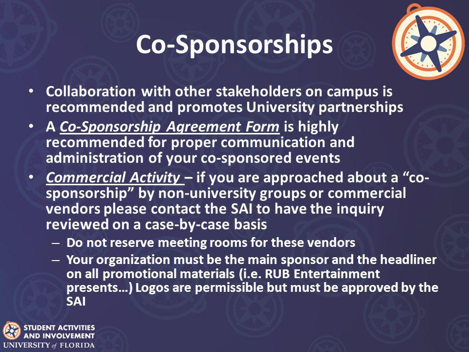 Co-Sponsorships Collaboration with other stakeholders on campus is recommended and promotes University partnerships A Co-Sponsorship Agreement Form is highly recommended for proper communication and administration of your co-sponsored events Commercial Activity – if you are approached about a co- sponsorship by non-university groups or commercial vendors please contact the SAI to have the inquiry reviewed on a case-by-case basis – Do not reserve meeting rooms for these vendors – Your organization must be the main sponsor and the headliner on all promotional materials (i.e.
