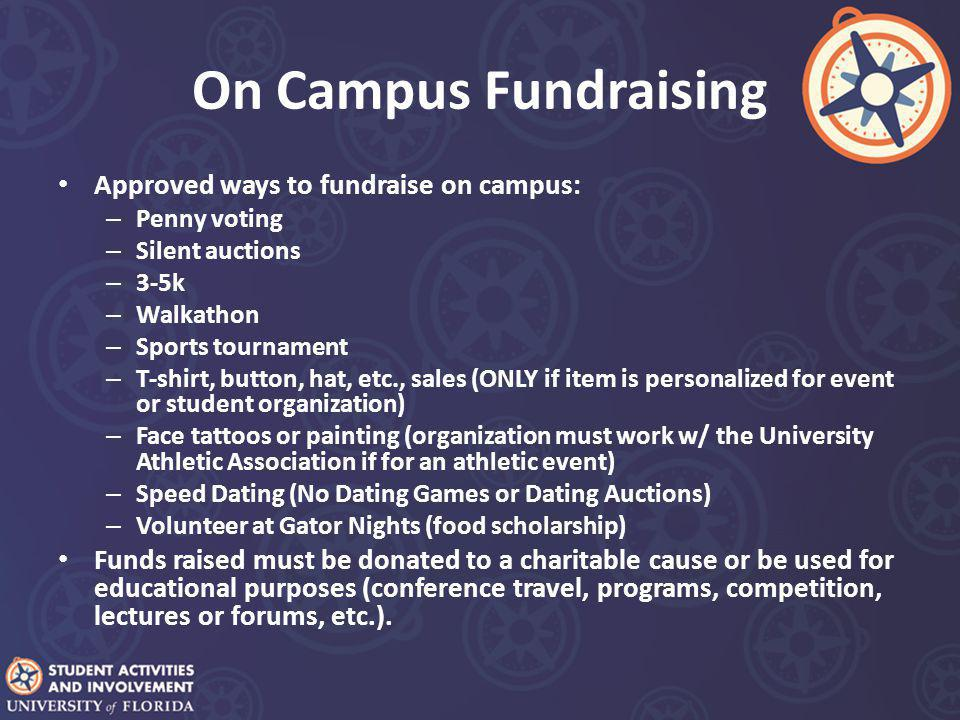 On Campus Fundraising Approved ways to fundraise on campus: – Penny voting – Silent auctions – 3-5k – Walkathon – Sports tournament – T-shirt, button, hat, etc., sales (ONLY if item is personalized for event or student organization) – Face tattoos or painting (organization must work w/ the University Athletic Association if for an athletic event) – Speed Dating (No Dating Games or Dating Auctions) – Volunteer at Gator Nights (food scholarship) Funds raised must be donated to a charitable cause or be used for educational purposes (conference travel, programs, competition, lectures or forums, etc.).