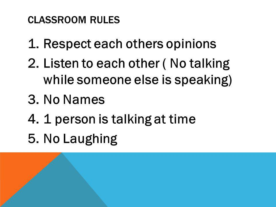 CLASSROOM RULES 1.Respect each others opinions 2.Listen to each other ( No talking while someone else is speaking) 3.No Names 4.1 person is talking at time 5.No Laughing