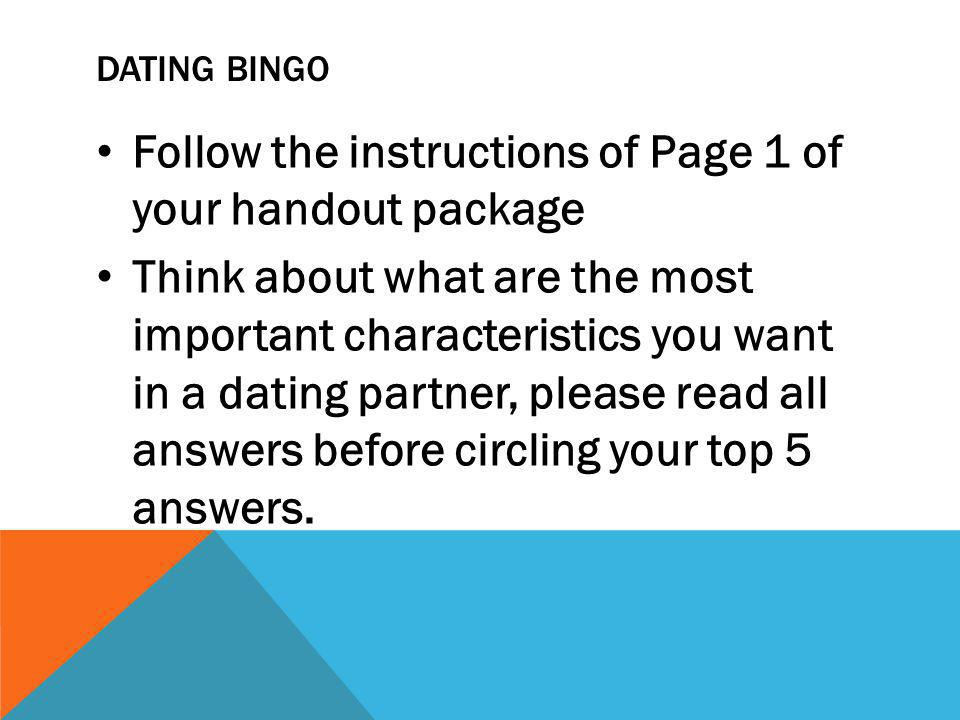 DATING BINGO Follow the instructions of Page 1 of your handout package Think about what are the most important characteristics you want in a dating partner, please read all answers before circling your top 5 answers.
