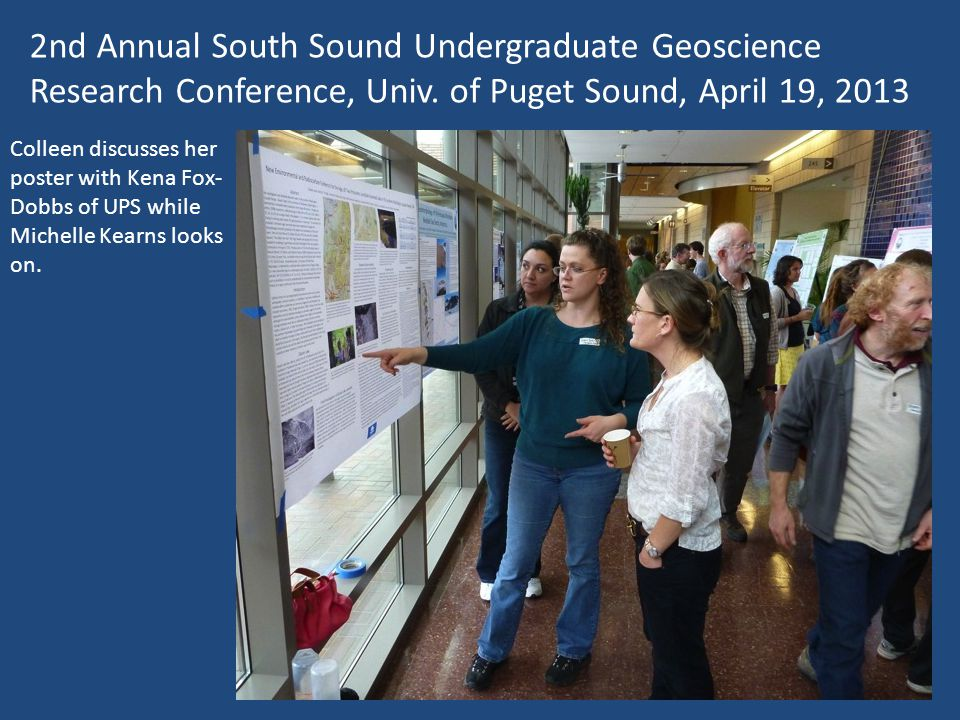 2nd Annual South Sound Undergraduate Geoscience Research Conference, Univ. of Puget Sound, April 19, 2013 Colleen discusses her poster with Kena Fox-