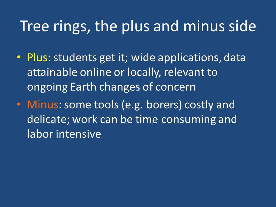 Tree rings, the plus and minus side Plus: students get it; wide applications, data attainable online or locally, relevant to ongoing Earth changes of concern Minus: some tools (e.g.