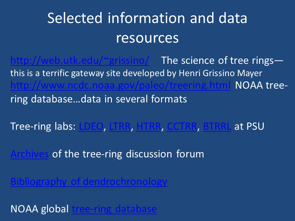 Selected information and data resources http://web.utk.edu/~grissino/http://web.utk.edu/~grissino/ The science of tree rings this is a terrific gateway site developed by Henri Grissino Mayer http://www.ncdc.noaa.gov/paleo/treering.htmlhttp://www.ncdc.noaa.gov/paleo/treering.html NOAA tree- ring database…data in several formats Tree-ring labs: LDEO, LTRR, HTRR, CCTRR, BTRRL at PSULDEOLTRRHTRRCCTRRBTRRL ArchivesArchives of the tree-ring discussion forum Bibliography of dendrochronology NOAA global tree-ring databasetree-ring database