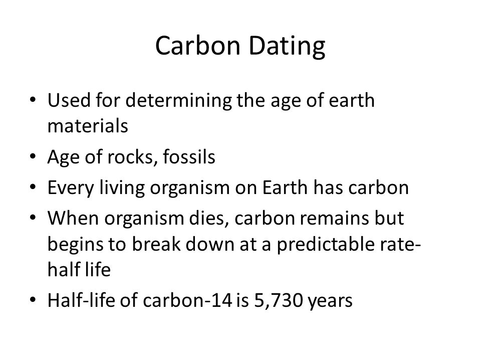 Carbon Dating Used for determining the age of earth materials Age of rocks, fossils Every living organism on Earth has carbon When organism dies, carb