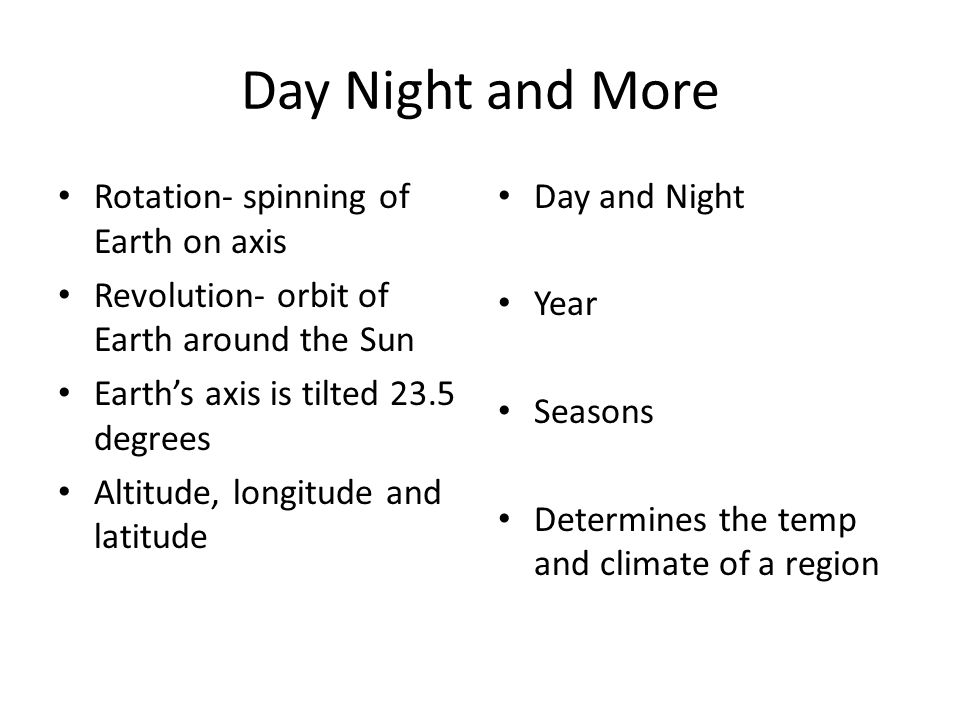 Day Night and More Rotation- spinning of Earth on axis Revolution- orbit of Earth around the Sun Earths axis is tilted 23.5 degrees Altitude, longitud