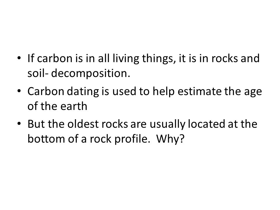 If carbon is in all living things, it is in rocks and soil- decomposition. Carbon dating is used to help estimate the age of the earth But the oldest