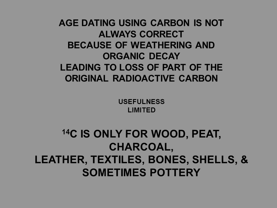 AGE DATING USING CARBON IS NOT ALWAYS CORRECT BECAUSE OF WEATHERING AND ORGANIC DECAY LEADING TO LOSS OF PART OF THE ORIGINAL RADIOACTIVE CARBON USEFULNESS LIMITED 14 C IS ONLY FOR WOOD, PEAT, CHARCOAL, LEATHER, TEXTILES, BONES, SHELLS, & SOMETIMES POTTERY