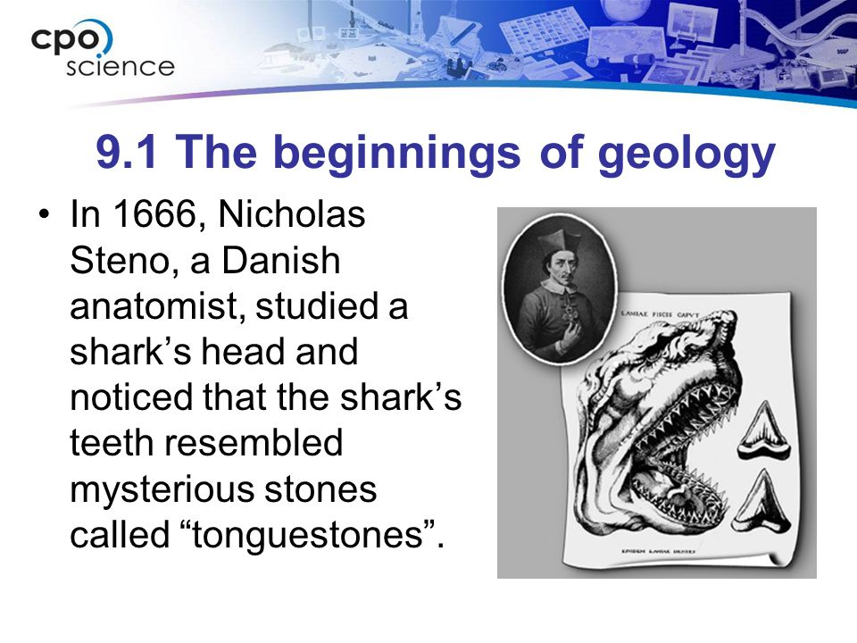 9.1 The beginnings of geology In 1666, Nicholas Steno, a Danish anatomist, studied a sharks head and noticed that the sharks teeth resembled mysteriou
