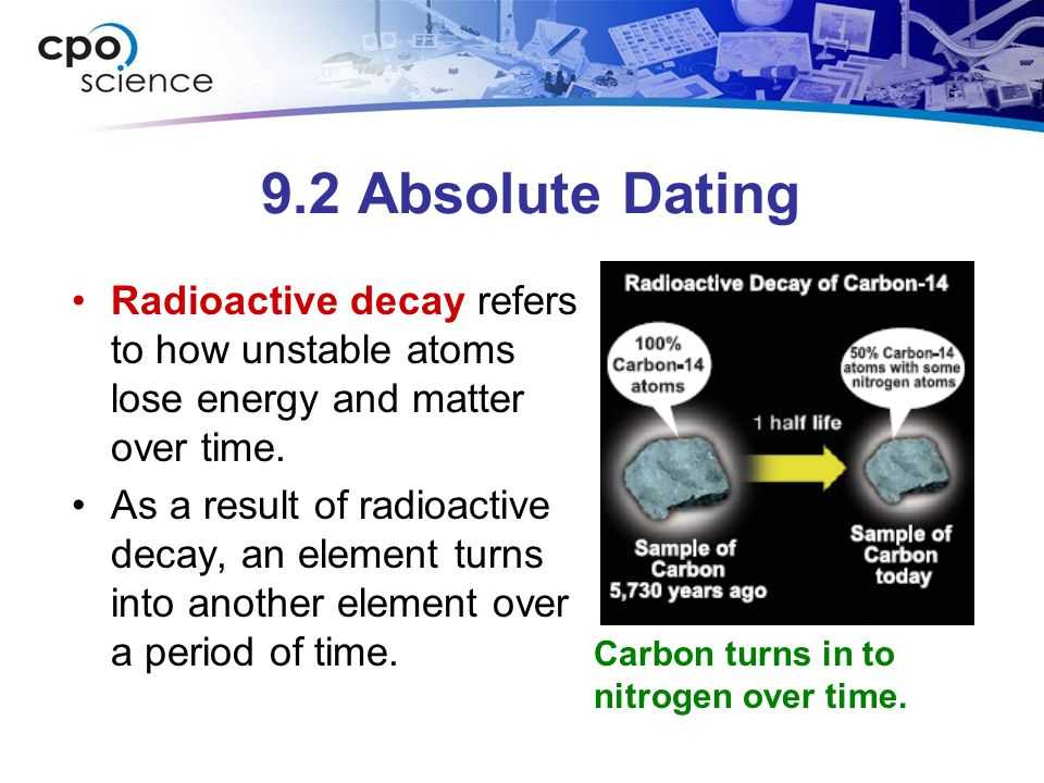 9.2 Absolute Dating Radioactive decay refers to how unstable atoms lose energy and matter over time. As a result of radioactive decay, an element turn