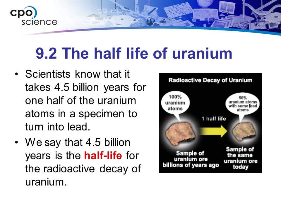 9.2 The half life of uranium Scientists know that it takes 4.5 billion years for one half of the uranium atoms in a specimen to turn into lead. We say